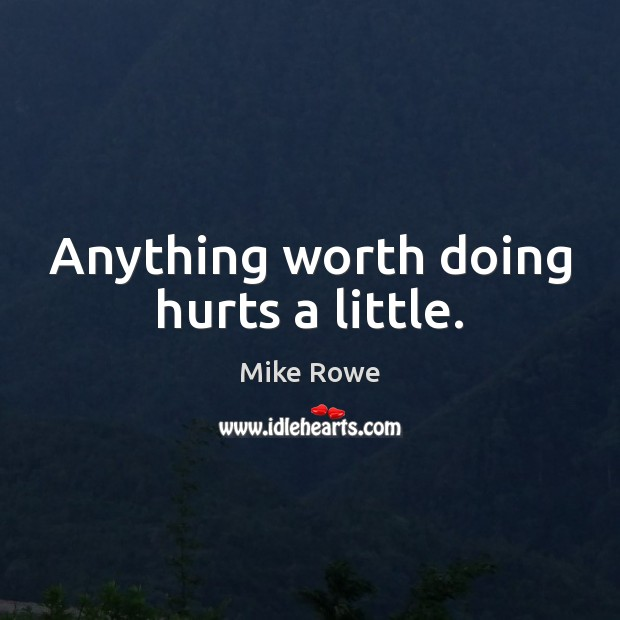 Image, Anything worth doing hurts a little.