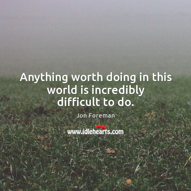 Anything worth doing in this world is incredibly difficult to do. Image