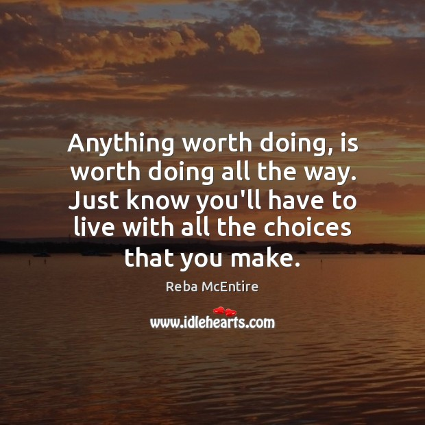 Anything worth doing, is worth doing all the way. Just know you'll Reba McEntire Picture Quote