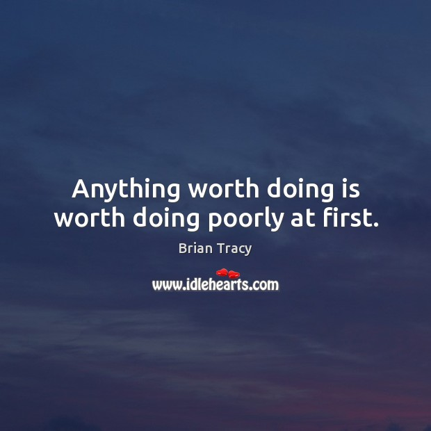 Image, Anything worth doing is worth doing poorly at first.
