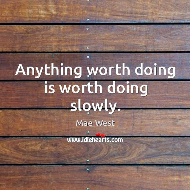 Anything worth doing is worth doing slowly. Image