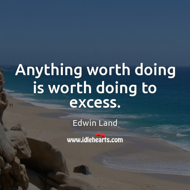 Image, Anything worth doing is worth doing to excess.