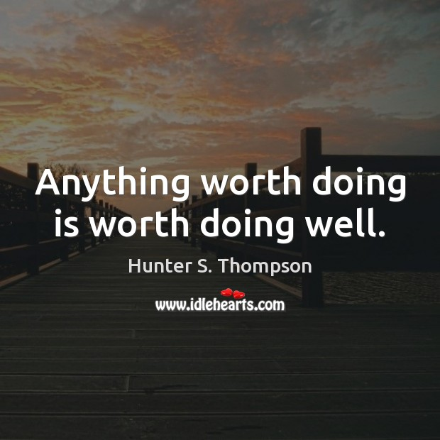 Anything worth doing is worth doing well. Hunter S. Thompson Picture Quote