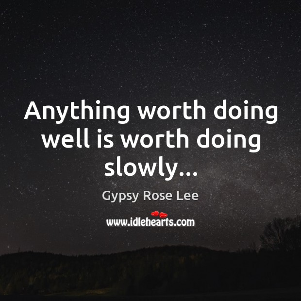 Anything worth doing well is worth doing slowly… Image