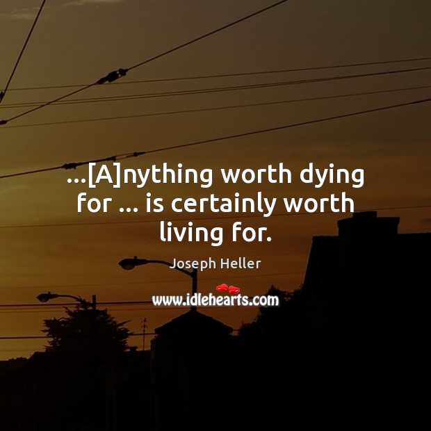 …[A]nything worth dying for … is certainly worth living for. Joseph Heller Picture Quote
