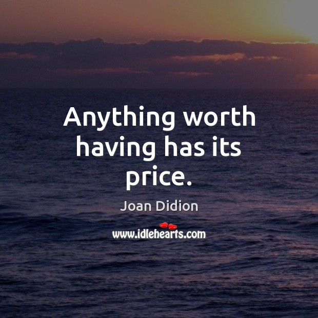 Anything worth having has its price. Joan Didion Picture Quote