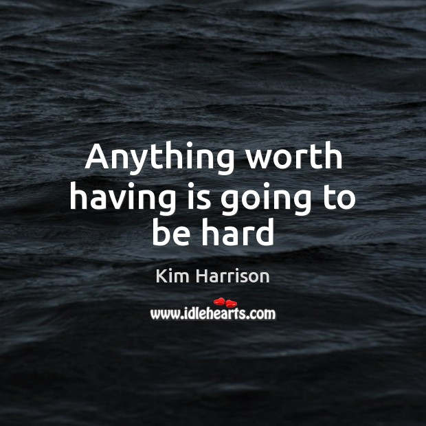 Anything worth having is going to be hard Kim Harrison Picture Quote