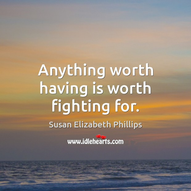 Anything worth having is worth fighting for. Susan Elizabeth Phillips Picture Quote