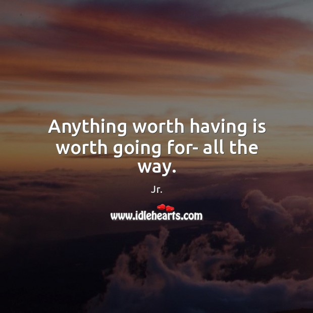 Image, Anything worth having is worth going for- all the way.