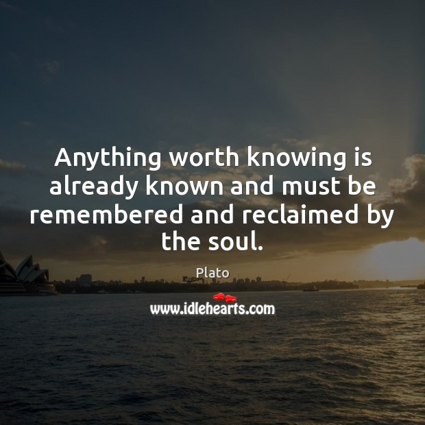Anything worth knowing is already known and must be remembered and reclaimed by the soul. Plato Picture Quote