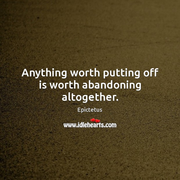 Anything worth putting off is worth abandoning altogether. Epictetus Picture Quote