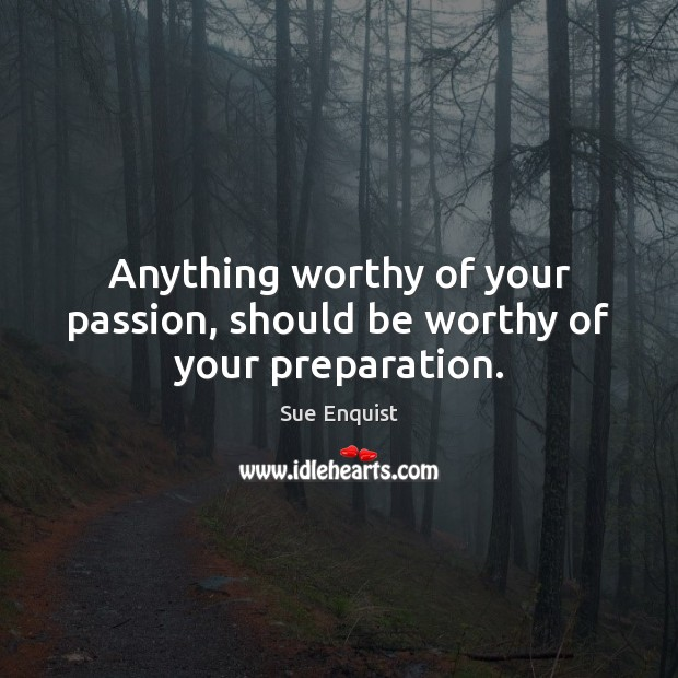 Anything worthy of your passion, should be worthy of your preparation. Passion Quotes Image