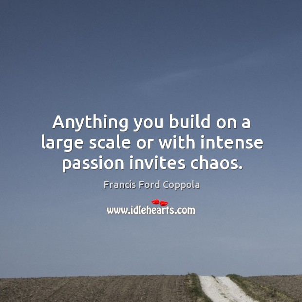 Anything you build on a large scale or with intense passion invites chaos. Image