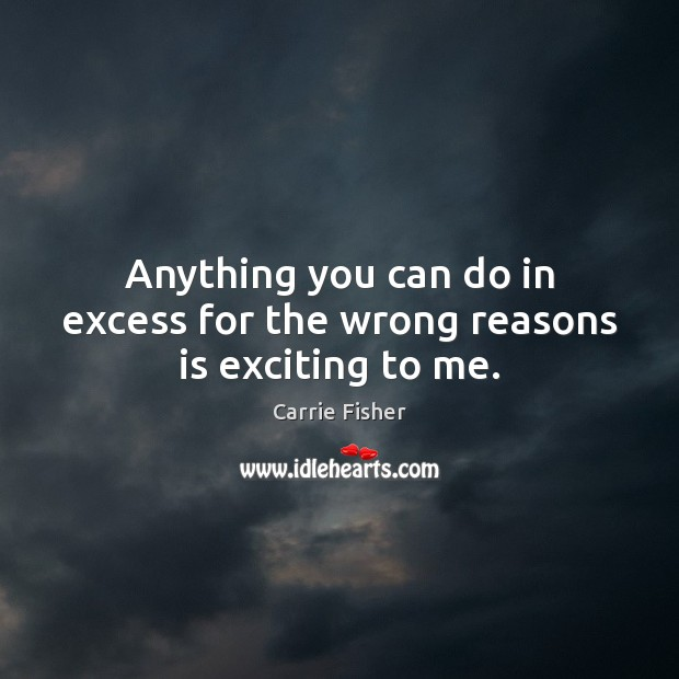 Anything you can do in excess for the wrong reasons is exciting to me. Carrie Fisher Picture Quote