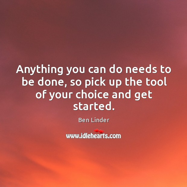 Anything you can do needs to be done, so pick up the tool of your choice and get started. Ben Linder Picture Quote
