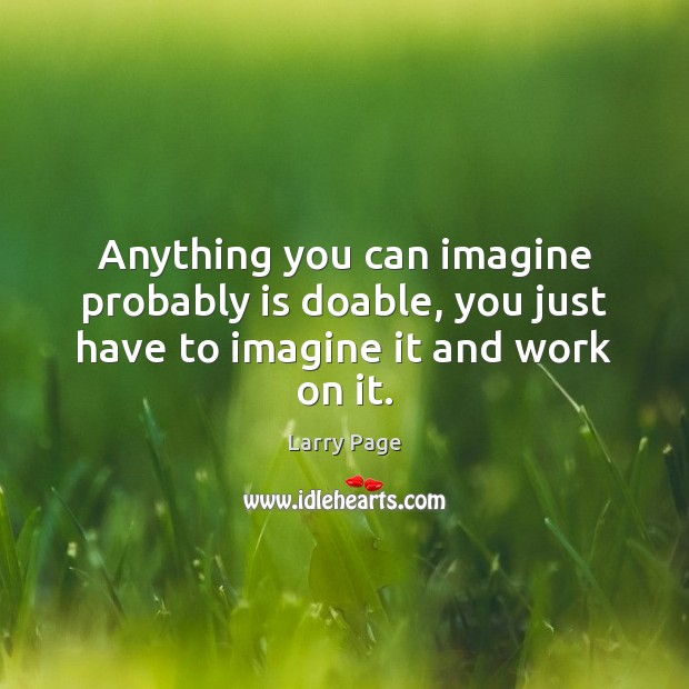 Anything you can imagine probably is doable, you just have to imagine it and work on it. Image