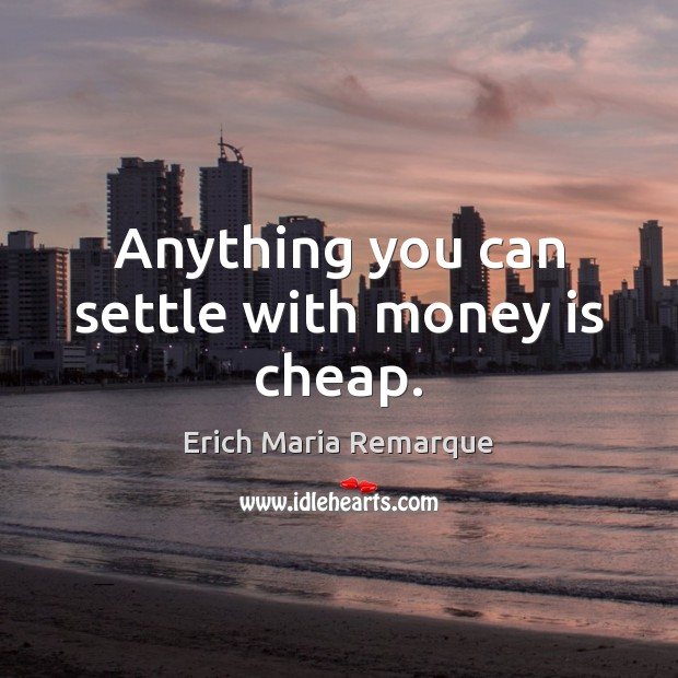 Anything you can settle with money is cheap. Erich Maria Remarque Picture Quote