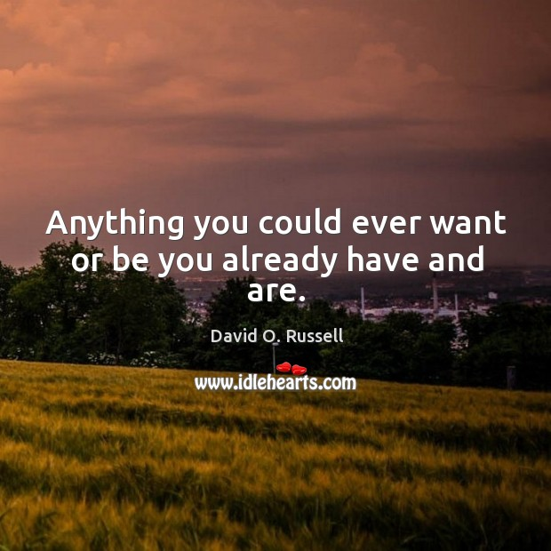 Anything you could ever want or be you already have and are. David O. Russell Picture Quote