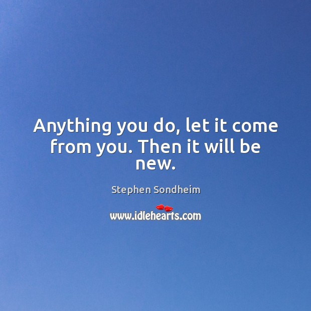 Anything you do, let it come from you. Then it will be new. Image
