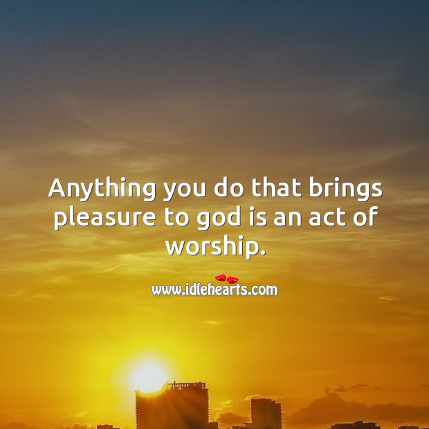 Anything you do that brings pleasure to God is an act of worship. Image