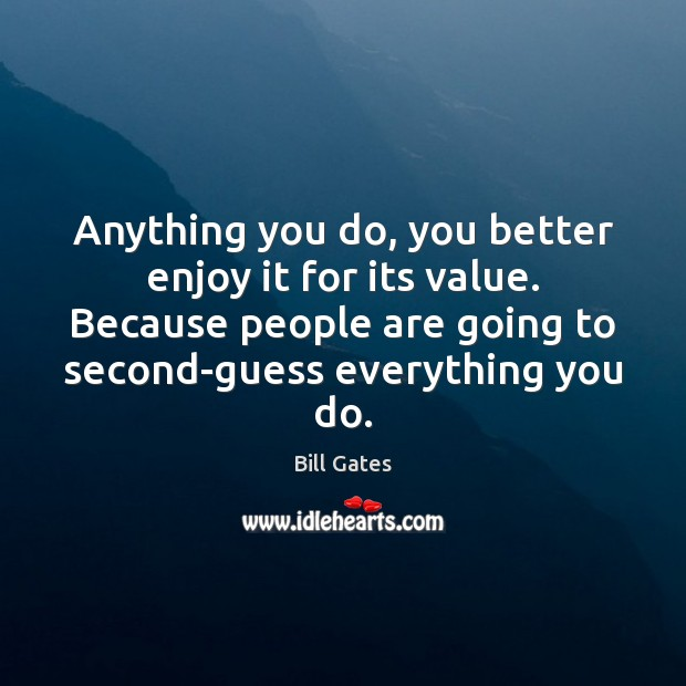 Anything you do, you better enjoy it for its value. Because people Image