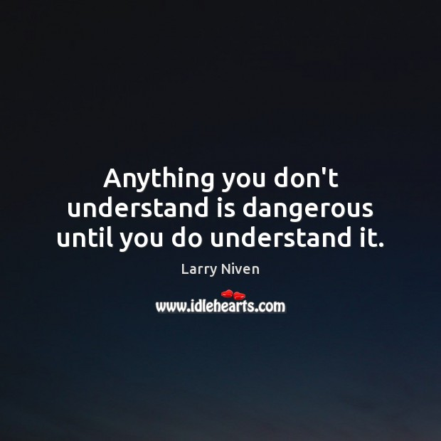 Anything you don't understand is dangerous until you do understand it. Image