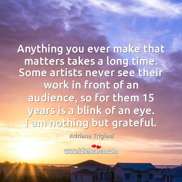 Anything you ever make that matters takes a long time. Some artists Adriana Trigiani Picture Quote