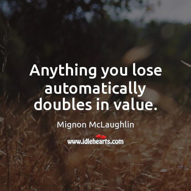 Anything you lose automatically doubles in value. Mignon McLaughlin Picture Quote