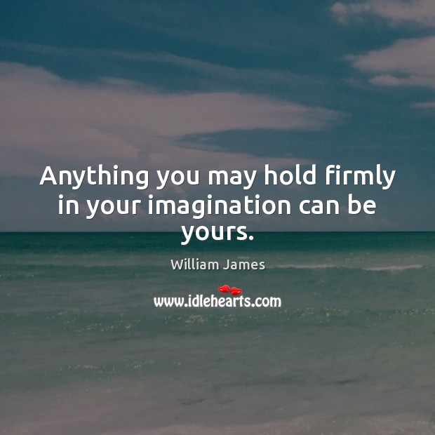 Anything you may hold firmly in your imagination can be yours. William James Picture Quote