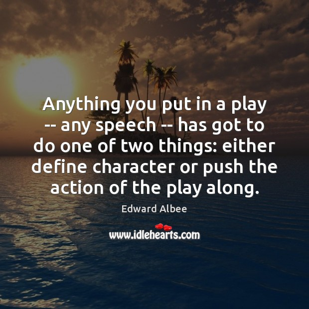Anything you put in a play — any speech — has got Edward Albee Picture Quote