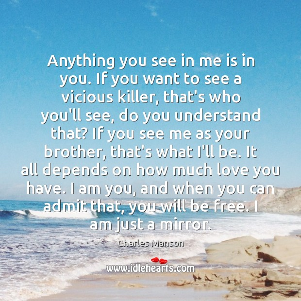 Anything you see in me is in you. If you want to Charles Manson Picture Quote