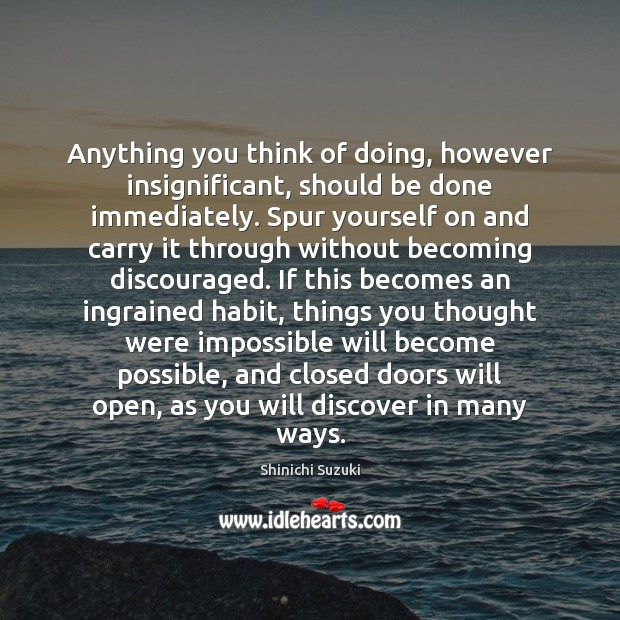 Anything you think of doing, however insignificant, should be done immediately. Spur Shinichi Suzuki Picture Quote
