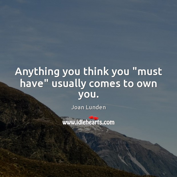 """Anything you think you """"must have"""" usually comes to own you. Joan Lunden Picture Quote"""