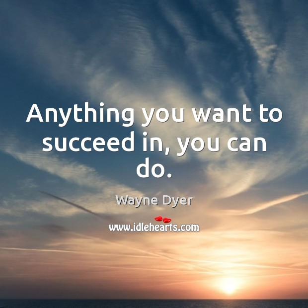 Anything you want to succeed in, you can do. Image