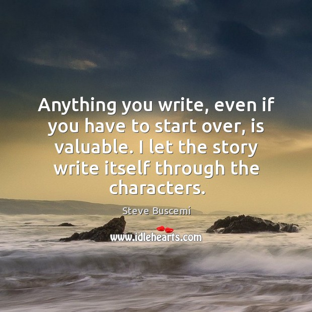 Anything you write, even if you have to start over, is valuable. I let the story write itself through the characters. Image