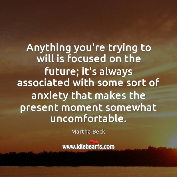 Anything you're trying to will is focused on the future; it's always Martha Beck Picture Quote