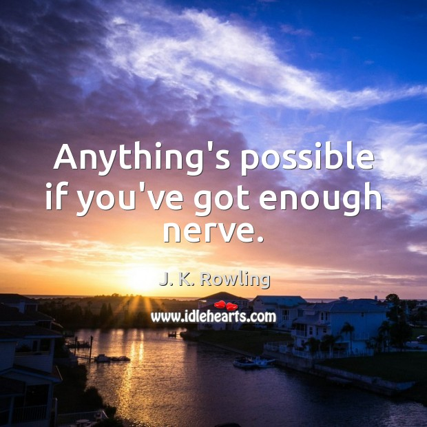 Anything's possible if you've got enough nerve. Image