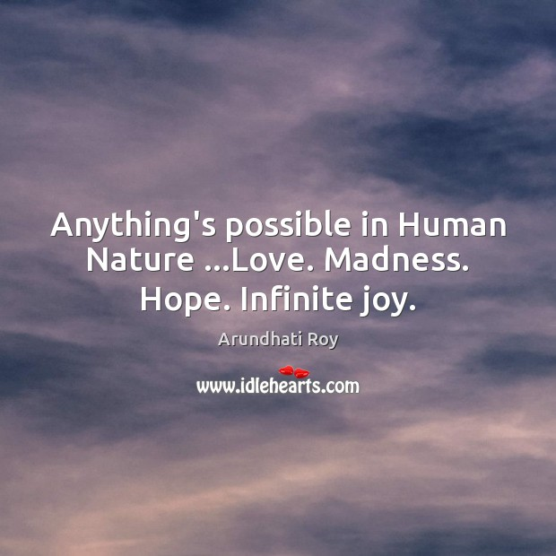 Anything's possible in Human Nature …Love. Madness. Hope. Infinite joy. Arundhati Roy Picture Quote