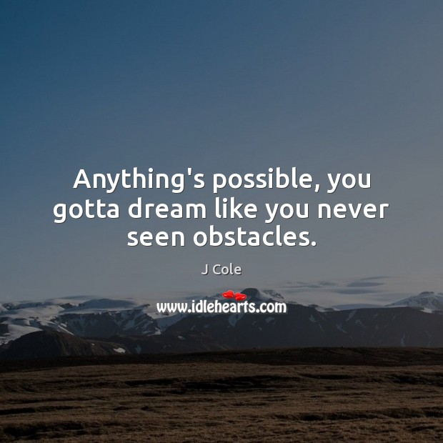 Anything's possible, you gotta dream like you never seen obstacles. Image