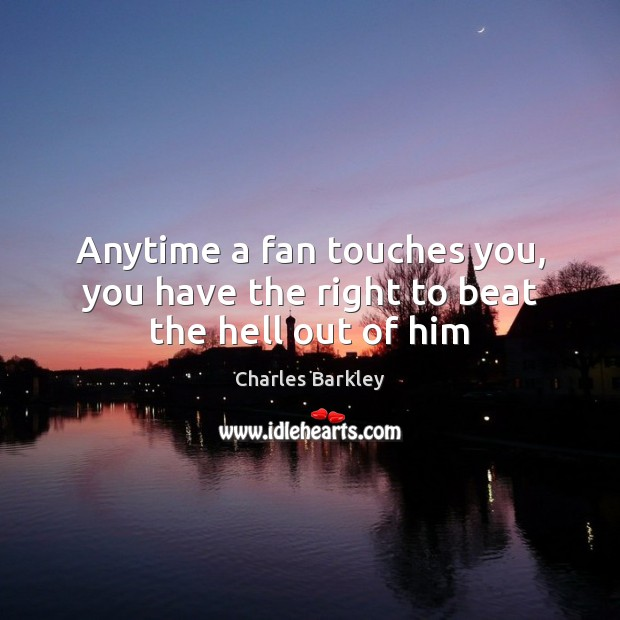 Anytime a fan touches you, you have the right to beat the hell out of him Charles Barkley Picture Quote