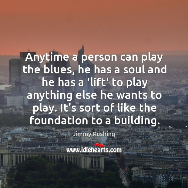 Anytime a person can play the blues, he has a soul and Jimmy Rushing Picture Quote