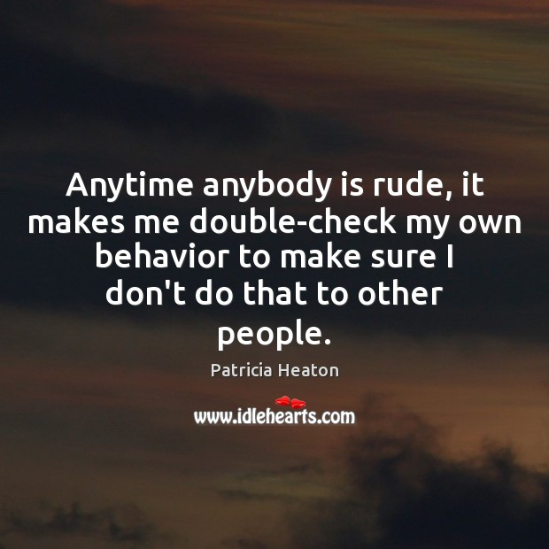 Anytime anybody is rude, it makes me double-check my own behavior to Image