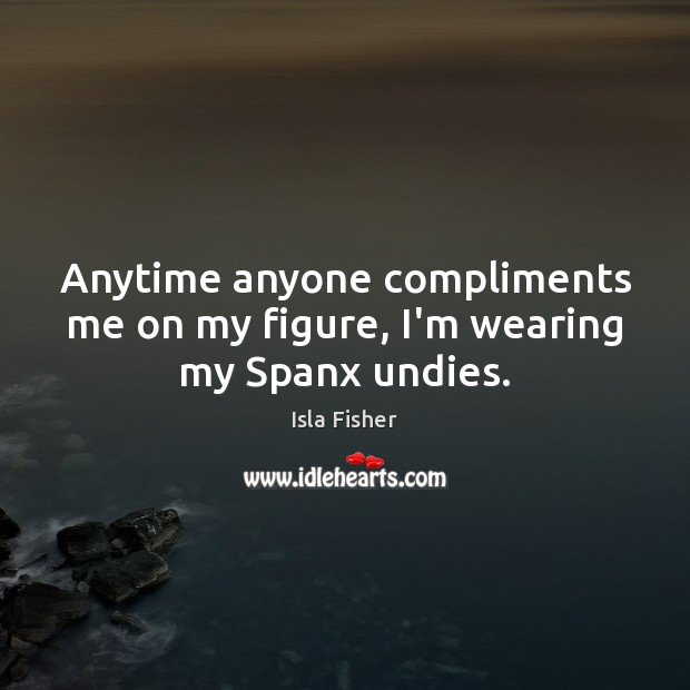 Anytime anyone compliments me on my figure, I'm wearing my Spanx undies. Image