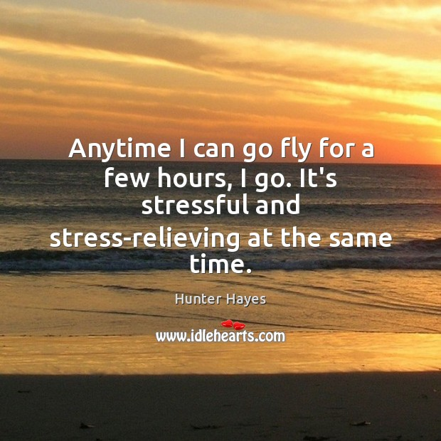 Anytime I can go fly for a few hours, I go. It's Hunter Hayes Picture Quote