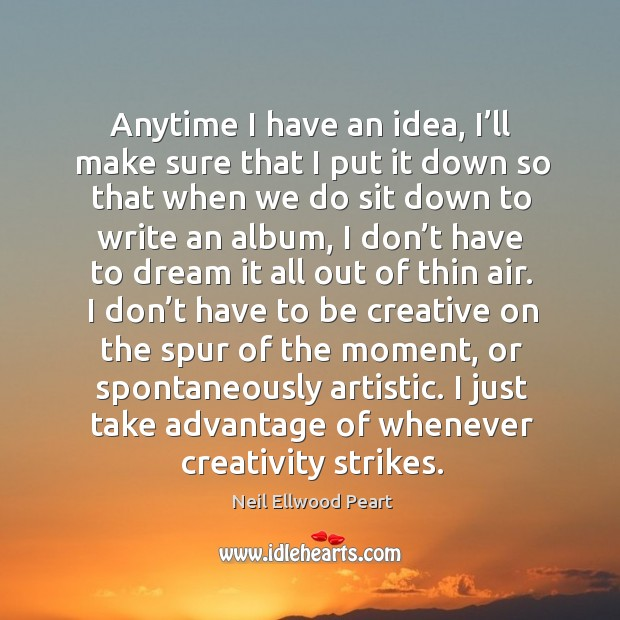 Anytime I have an idea, I'll make sure that I put it down so that when we do sit down to write an album Neil Ellwood Peart Picture Quote
