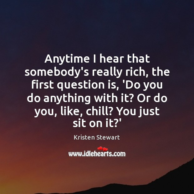 Anytime I hear that somebody's really rich, the first question is, 'Do Kristen Stewart Picture Quote