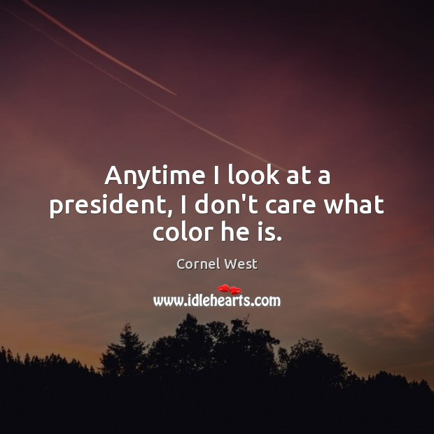 Anytime I look at a president, I don't care what color he is. Image