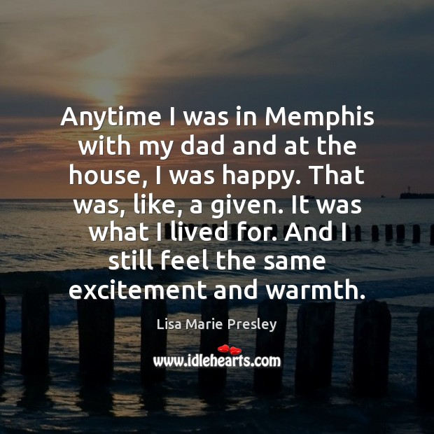 Anytime I was in Memphis with my dad and at the house, Lisa Marie Presley Picture Quote
