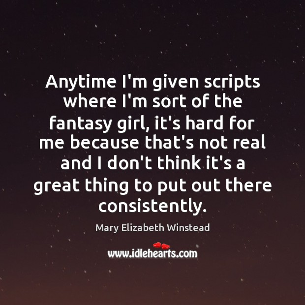 Anytime I'm given scripts where I'm sort of the fantasy girl, it's Mary Elizabeth Winstead Picture Quote