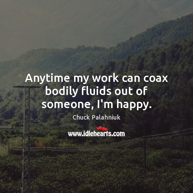 Anytime my work can coax bodily fluids out of someone, I'm happy. Chuck Palahniuk Picture Quote